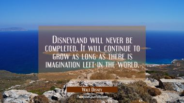 Disneyland will never be completed. It will continue to grow as long as there is imagination left i
