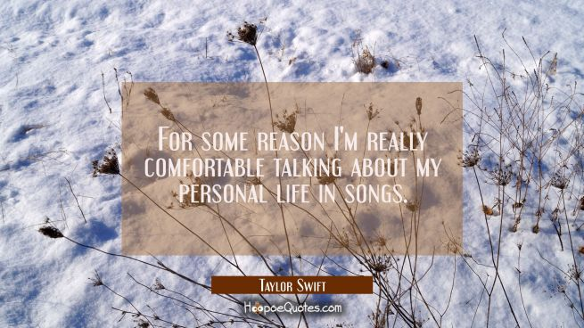 For some reason I'm really comfortable talking about my personal life in songs.