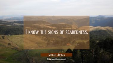 I know the signs of scaredness.
