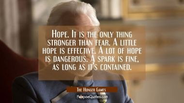 Hope. It is the only thing stronger than fear. A little hope is effective. A lot of hope is dangerous. A spark is fine, as long as it's contained. Quotes