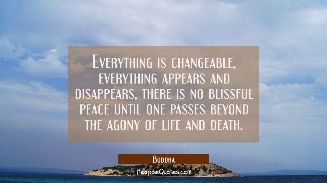Everything is changeable everything appears and disappears, there is no blissful peace until one pa