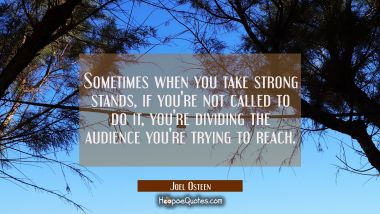 Sometimes when you take strong stands if you're not called to do it you're dividing the audience yo