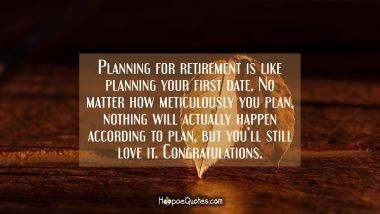 Planning for retirement is like planning your first ever date. No matter how meticulously you plan, nothing will actually happen according to plan but you'll still love it. Congratulations. Retirement Quotes