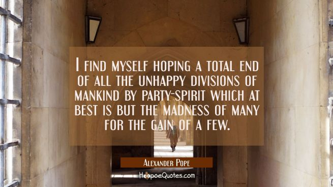 I find myself hoping a total end of all the unhappy divisions of mankind by party-spirit which at b
