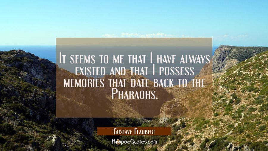 It seems to me that I have always existed and that I possess memories that date back to the Pharaoh Gustave Flaubert Quotes