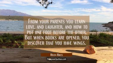 From your parents you learn love and laughter and how to put one foot before the other. But when bo Helen Hayes Quotes
