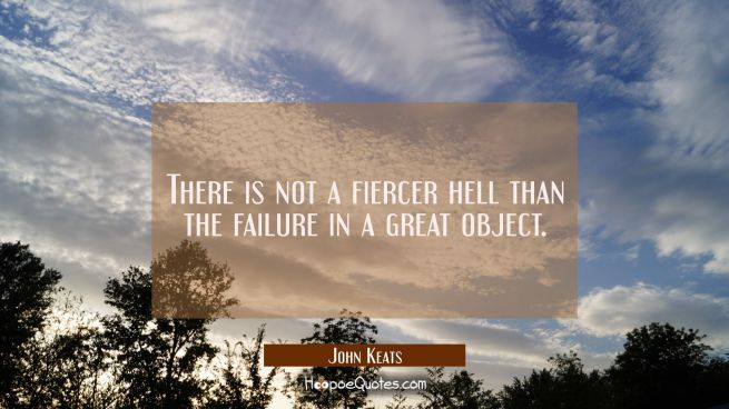 There is not a fiercer hell than the failure in a great object.