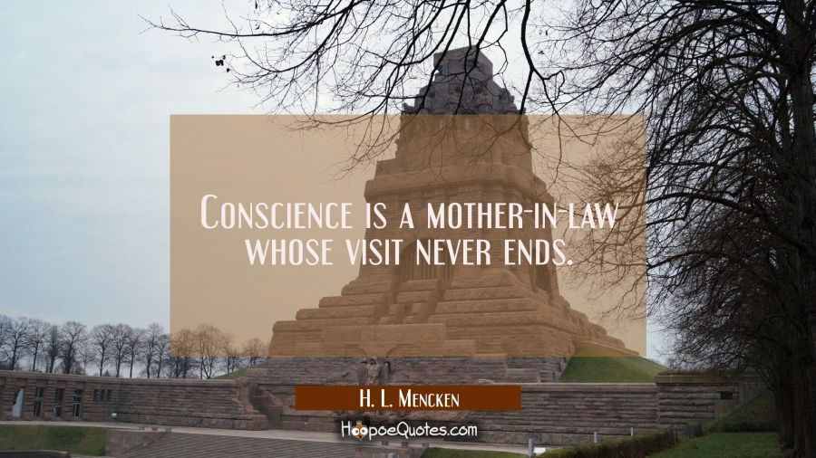 Conscience is a mother-in-law whose visit never ends. H. L. Mencken Quotes