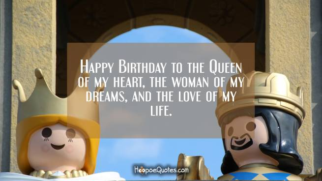 Happy Birthday to the Queen of my heart, the woman of my dreams, and the love of my life.