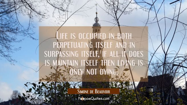 Life is occupied in both perpetuating itself and in surpassing itself, if all it does is maintain i