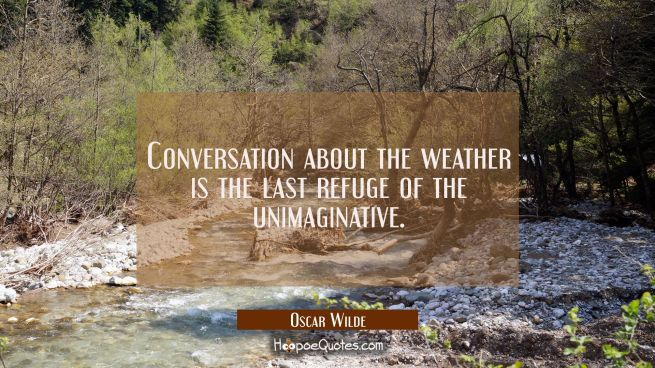 Conversation about the weather is the last refuge of the unimaginative.