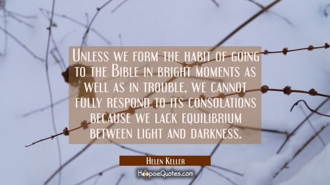 Unless we form the habit of going to the Bible in bright moments as well as in trouble we cannot fu