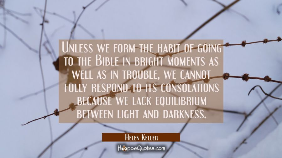 Unless we form the habit of going to the Bible in bright moments as well as in trouble we cannot fu Helen Keller Quotes