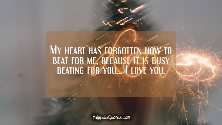 My heart has forgotten how to beat for me, because it is busy beating for you… I love you. I Love You Quotes