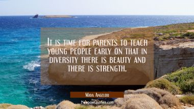 It is time for parents to teach young people early on that in diversity there is beauty and there i Maya Angelou Quotes