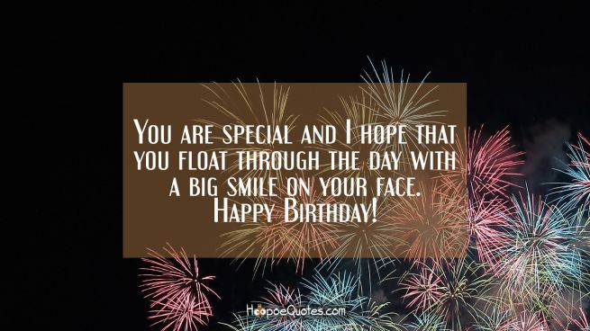 You are special and I hope that you float through the day with a big smile on your face. Happy Birthday!