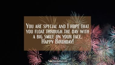 You are special and I hope that you float through the day with a big smile on your face. Happy Birthday! Quotes