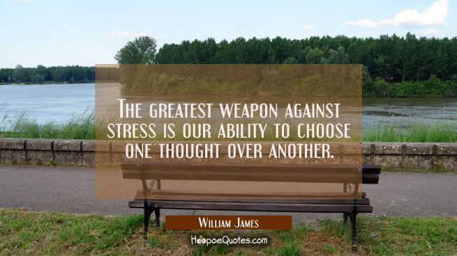 The greatest weapon against stress is our ability to choose one thought over another.