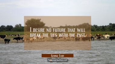 I desire no future that will break the ties with the past.