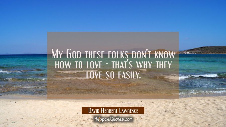 My God these folks don't know how to love - that's why they love so easily. David Herbert Lawrence Quotes
