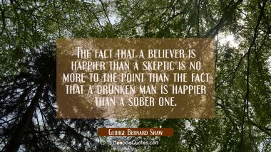 The fact that a believer is happier than a skeptic is no more to the point than the fact that a dru