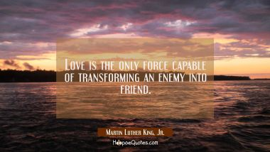 Love is the only force capable of transforming an enemy into friend. Martin Luther King, Jr. Quotes
