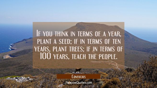 If you think in terms of a year plant a seed, if in terms of ten years plant trees, if in terms of