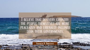 I believe that in every country the people themselves are more peaceably and liberally inclined tha Franklin D. Roosevelt Quotes