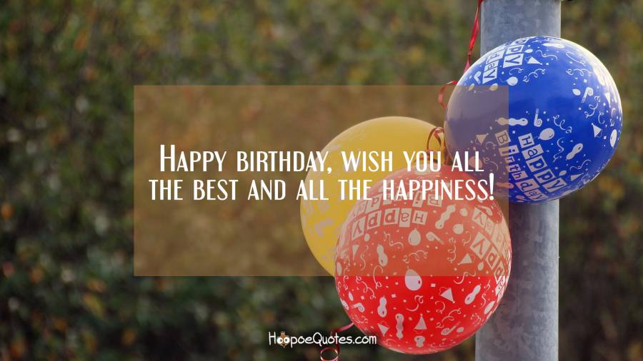 Happy birthday, wish you all the best and all the happiness! Birthday Quotes