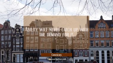 Ability will never catch up with the demand for it.
