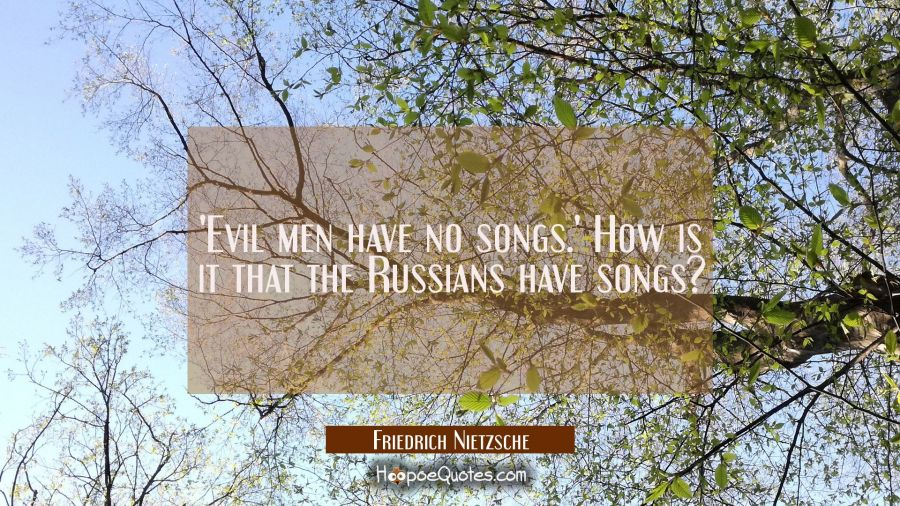 'Evil men have no songs.' How is it that the Russians have songs? Friedrich Nietzsche Quotes