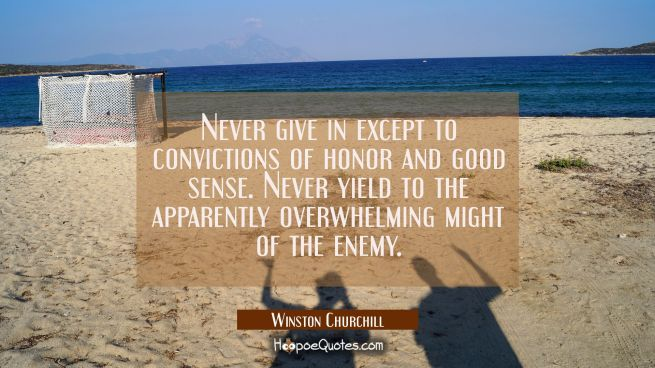 Never give in except to convictions of honor and good sense. Never yield to the apparently overwhel