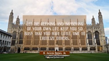 Let the refining and improving of your own life keep you so busy that you have little time to criti
