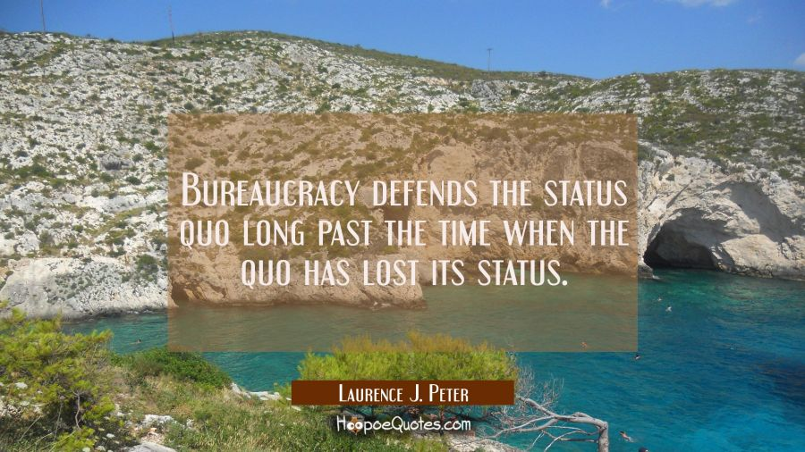 Bureaucracy defends the status quo long past the time when the quo has lost its status. Laurence J. Peter Quotes