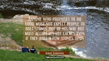 Anyone who proposes to do good must not expect people to roll stones out of his way but must accept