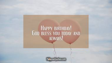 Happy birthday! God bless you today and always! Quotes