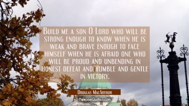 Build me a son O Lord who will be strong enough to know when he is weak and brave enough to face hi