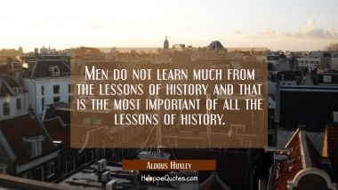 Men do not learn much from the lessons of history and that is the most important of all the lessons