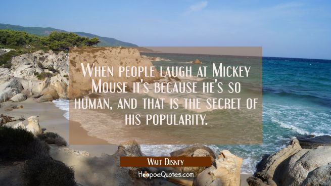 When people laugh at Mickey Mouse it's because he's so human, and that is the secret of his popular