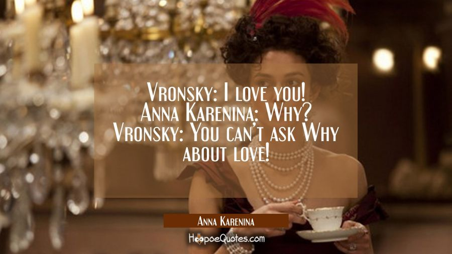 Vronsky: I love you! Anna Karenina: Why? Vronsky: You can't ask Why about love! Movie Quotes Quotes