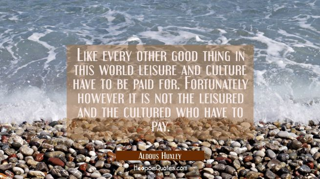 Like every other good thing in this world leisure and culture have to be paid for. Fortunately howe