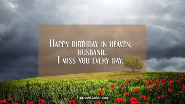 Happy birthday in heaven, husband. I miss you every day. Quotes