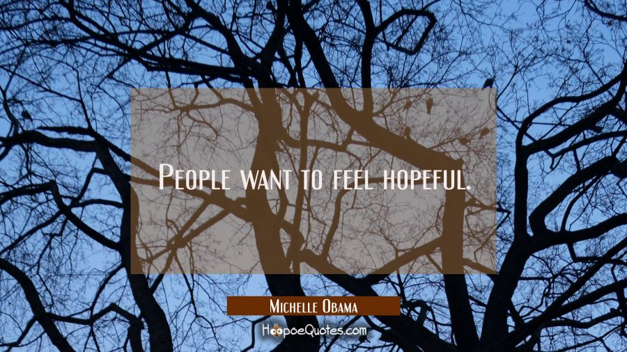 People want to feel hopeful. Michelle Obama Quotes