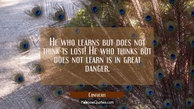 He who learns but does not think is lost! He who thinks but does not learn is in great danger. Confucius Quotes