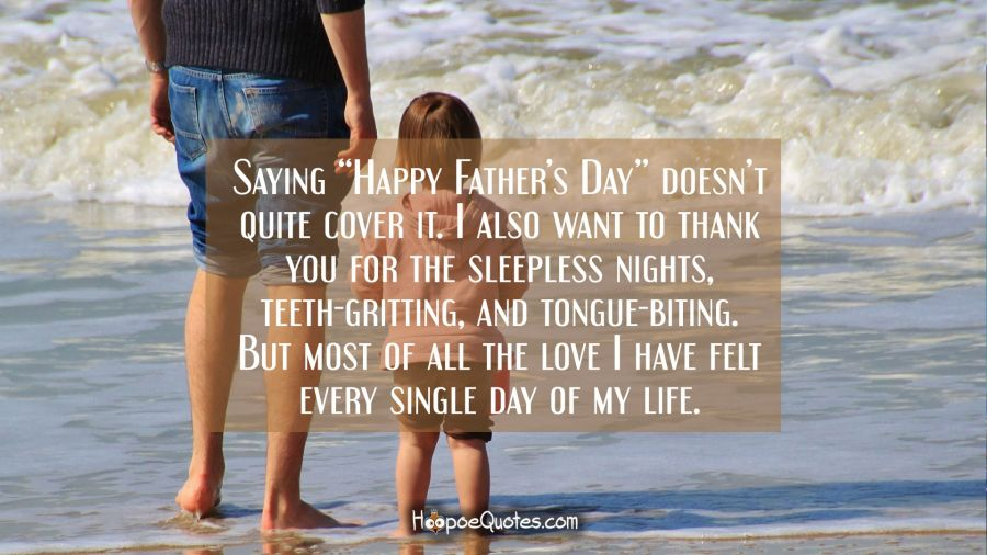 "Saying ""Happy Father's Day"" doesn't quite cover it. I also want to thank you for the sleepless nights, teeth-gritting, and tongue-biting. But most of all the love I have felt every single day of my life. Father's Day Quotes"