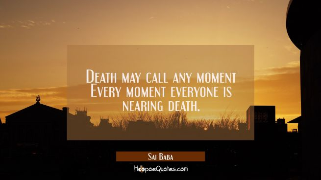 Death may call any moment Every moment everyone is nearing death.