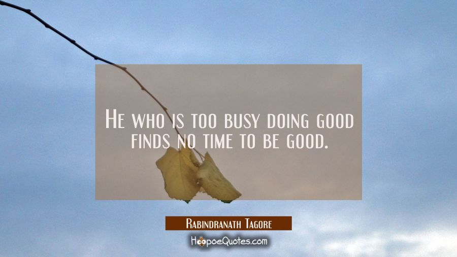 He who is too busy doing good finds no time to be good. Rabindranath Tagore Quotes