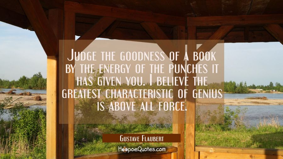 Judge the goodness of a book by the energy of the punches it has given you. I believe the greatest Gustave Flaubert Quotes
