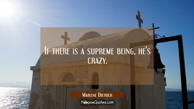 If there is a supreme being he's crazy. Marlene Dietrich Quotes