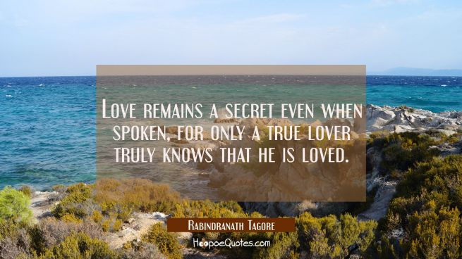 Love remains a secret even when spoken, for only a true lover truly knows that he is loved.
